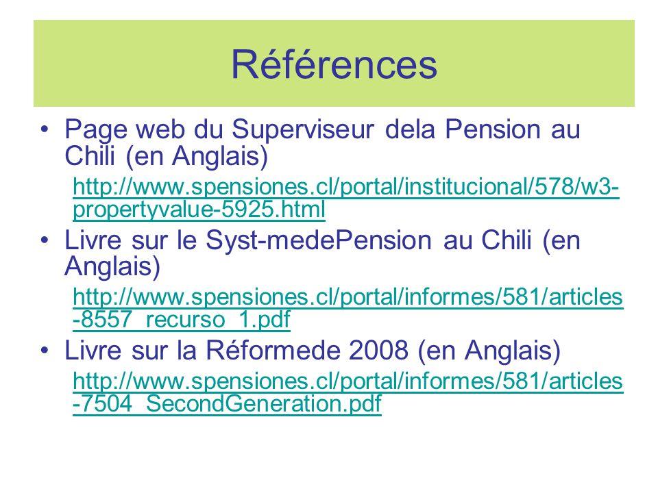 Références Page web du Superviseur dela Pension au Chili (en Anglais) http://www.spensiones.cl/portal/institucional/578/w3- propertyvalue-5925.html Livre sur le Syst-medePension au Chili (en Anglais) http://www.spensiones.cl/portal/informes/581/articles -8557_recurso_1.pdf Livre sur la Réformede 2008 (en Anglais) http://www.spensiones.cl/portal/informes/581/articles -7504_SecondGeneration.pdf