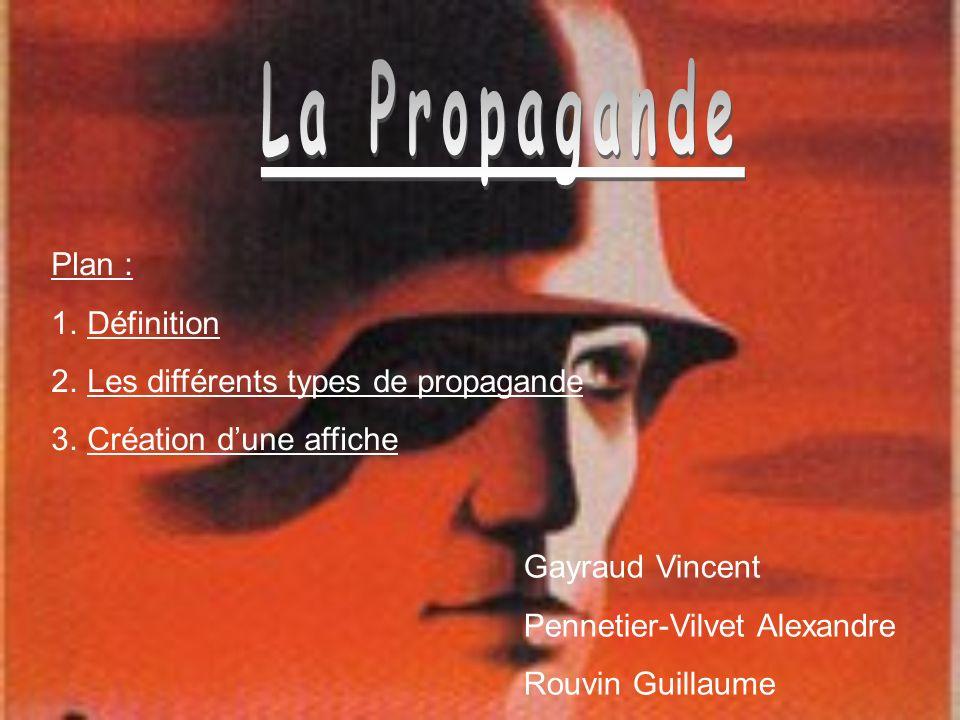 Plan : 1.Définition 2.Les différents types de propagande 3.Création dune affiche Gayraud Vincent Pennetier-Vilvet Alexandre Rouvin Guillaume