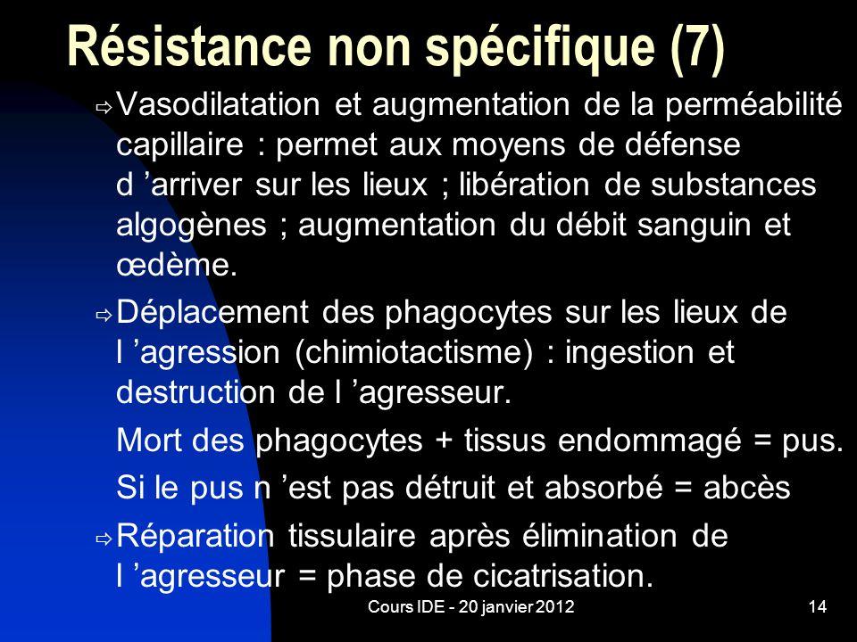 Cours IDE - 20 janvier 201214 Résistance non spécifique (7) Vasodilatation et augmentation de la perméabilité capillaire : permet aux moyens de défens