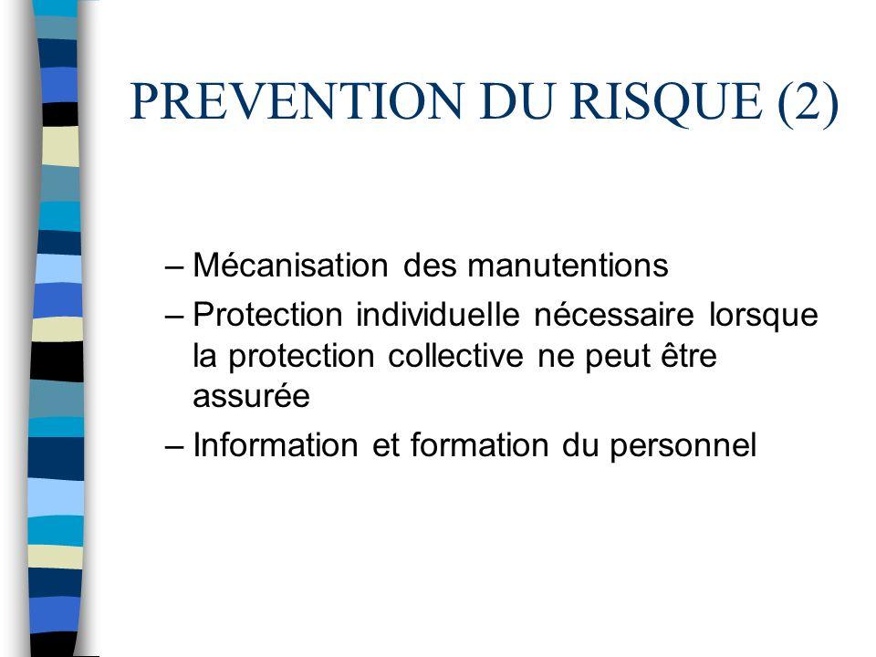 PREVENTION DU RISQUE (2) –Mécanisation des manutentions –Protection individuelle nécessaire lorsque la protection collective ne peut être assurée –Inf