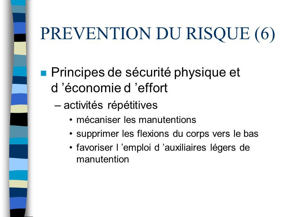 PREVENTION DU RISQUE (6) n Principes de sécurité physique et d économie d effort –activités répétitives mécaniser les manutentions supprimer les flexi