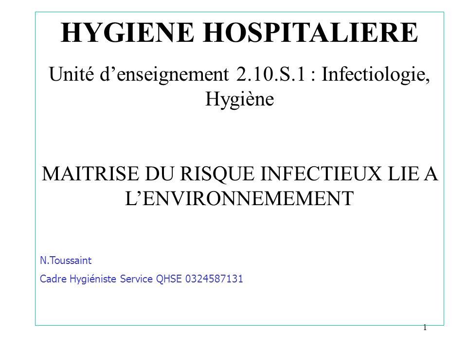 1 HYGIENE HOSPITALIERE Unité denseignement 2.10.S.1 : Infectiologie, Hygiène MAITRISE DU RISQUE INFECTIEUX LIE A LENVIRONNEMEMENT N.Toussaint Cadre Hy