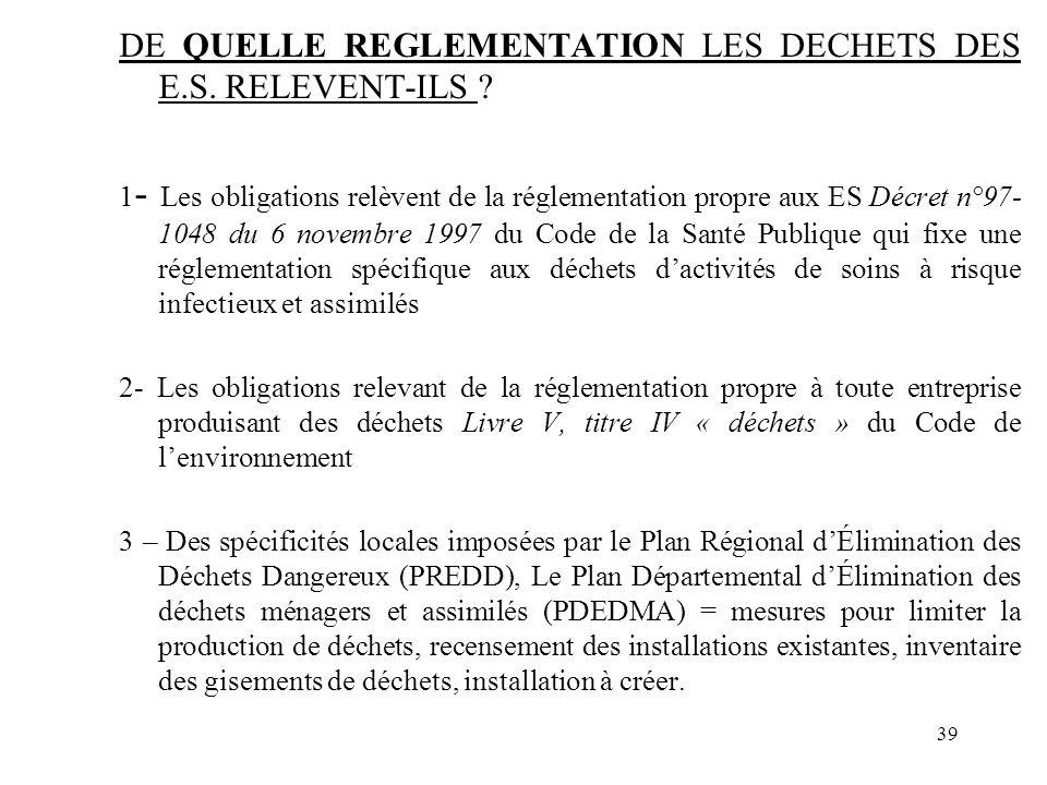 39 DE QUELLE REGLEMENTATION LES DECHETS DES E.S. RELEVENT-ILS ? 1 - Les obligations relèvent de la réglementation propre aux ES Décret n°97- 1048 du 6
