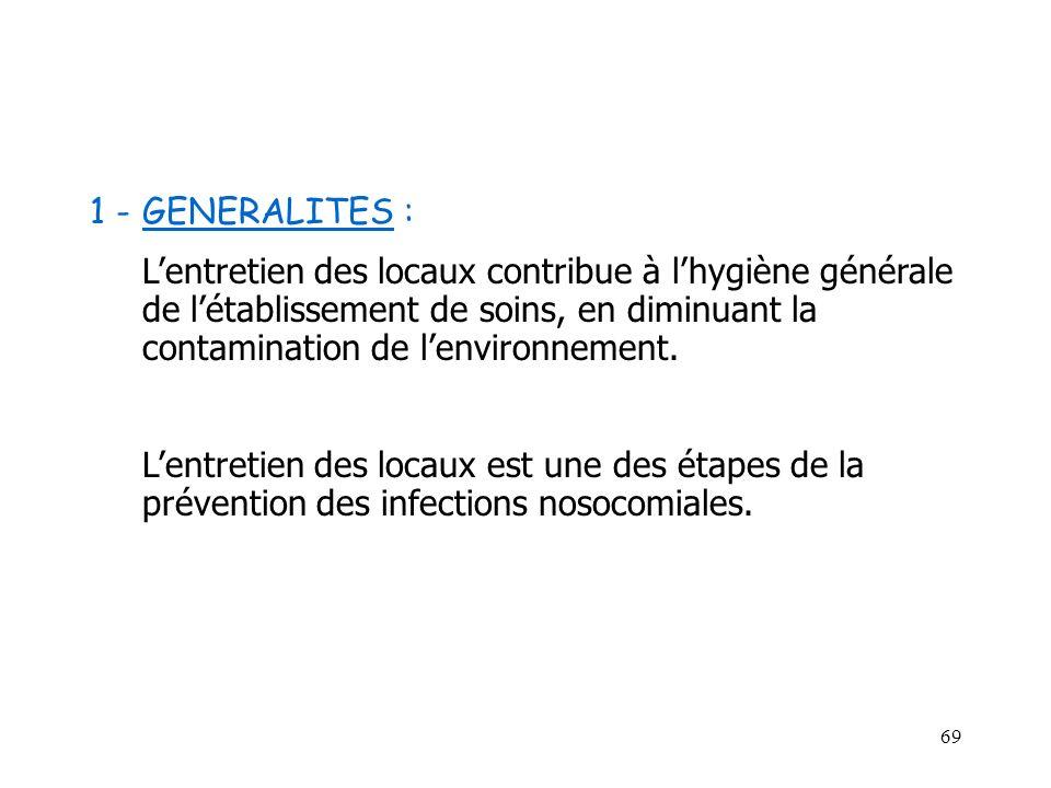 69 1 -GENERALITES : Lentretien des locaux contribue à lhygiène générale de létablissement de soins, en diminuant la contamination de lenvironnement. L