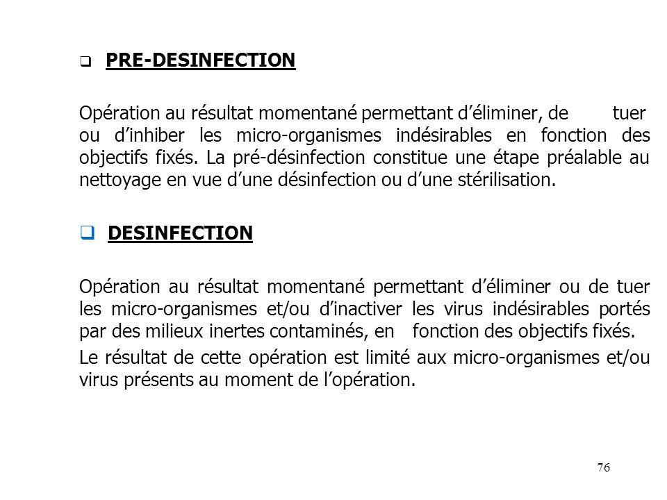 76 PRE-DESINFECTION Opération au résultat momentané permettant déliminer, de tuer ou dinhiber les micro-organismes indésirables en fonction des object
