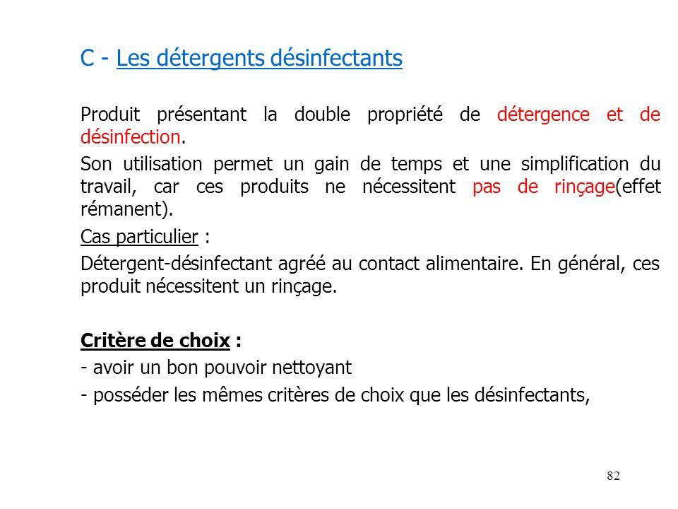 82 C - Les détergents désinfectants Produit présentant la double propriété de détergence et de désinfection. Son utilisation permet un gain de temps e