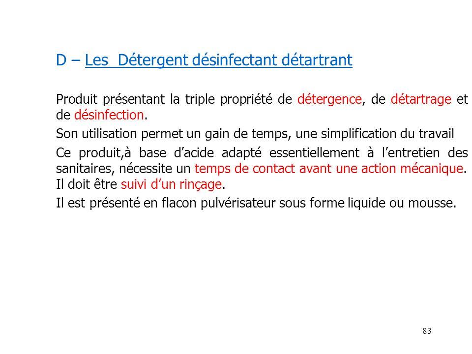 83 D – Les Détergent désinfectant détartrant Produit présentant la triple propriété de détergence, de détartrage et de désinfection. Son utilisation p