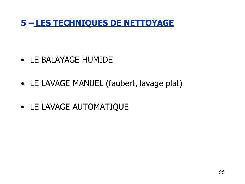 95 5 – LES TECHNIQUES DE NETTOYAGE LE BALAYAGE HUMIDE LE LAVAGE MANUEL (faubert, lavage plat) LE LAVAGE AUTOMATIQUE