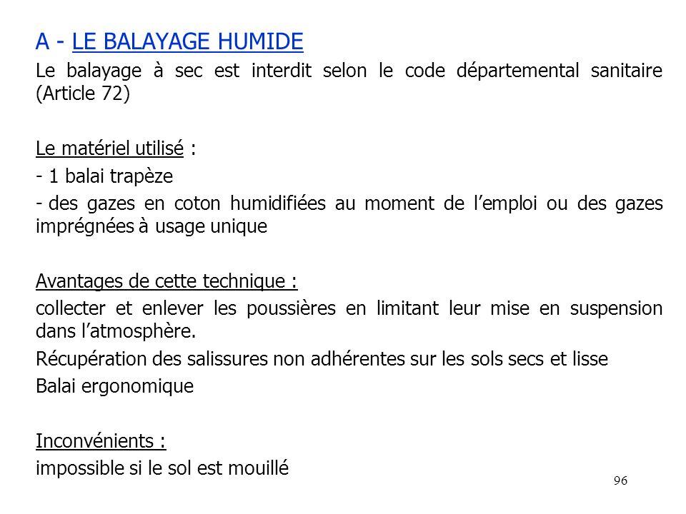 96 A - LE BALAYAGE HUMIDE Le balayage à sec est interdit selon le code départemental sanitaire (Article 72) Le matériel utilisé : - 1 balai trapèze -