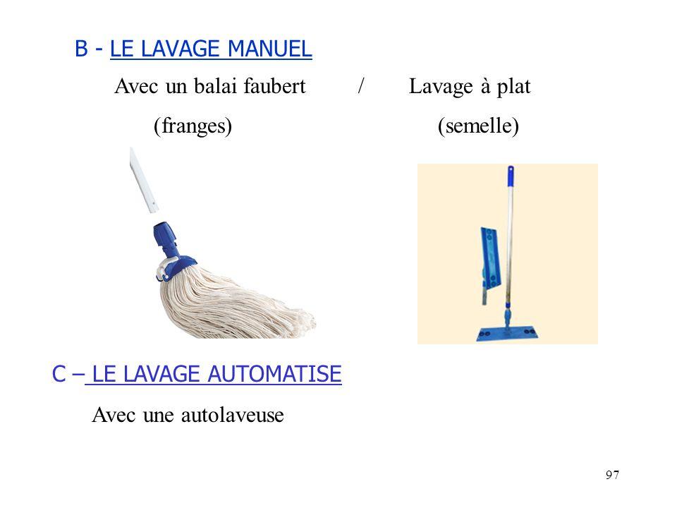 97 B - LE LAVAGE MANUEL Avec un balai faubert / Lavage à plat (franges) (semelle) C – LE LAVAGE AUTOMATISE Avec une autolaveuse