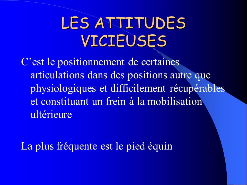 LES ATTITUDES VICIEUSES Cest le positionnement de certaines articulations dans des positions autre que physiologiques et difficilement récupérables et