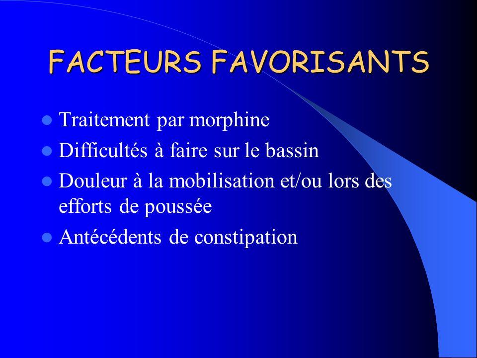 FACTEURS FAVORISANTS Traitement par morphine Difficultés à faire sur le bassin Douleur à la mobilisation et/ou lors des efforts de poussée Antécédents