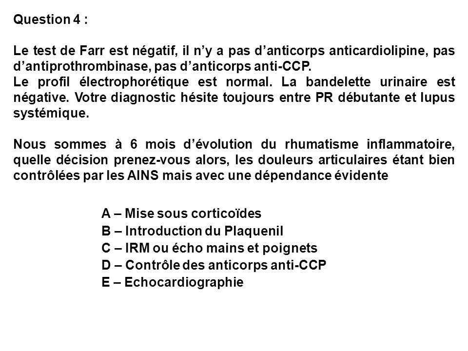 Question 4 : Le test de Farr est négatif, il ny a pas danticorps anticardiolipine, pas dantiprothrombinase, pas danticorps anti-CCP. Le profil électro