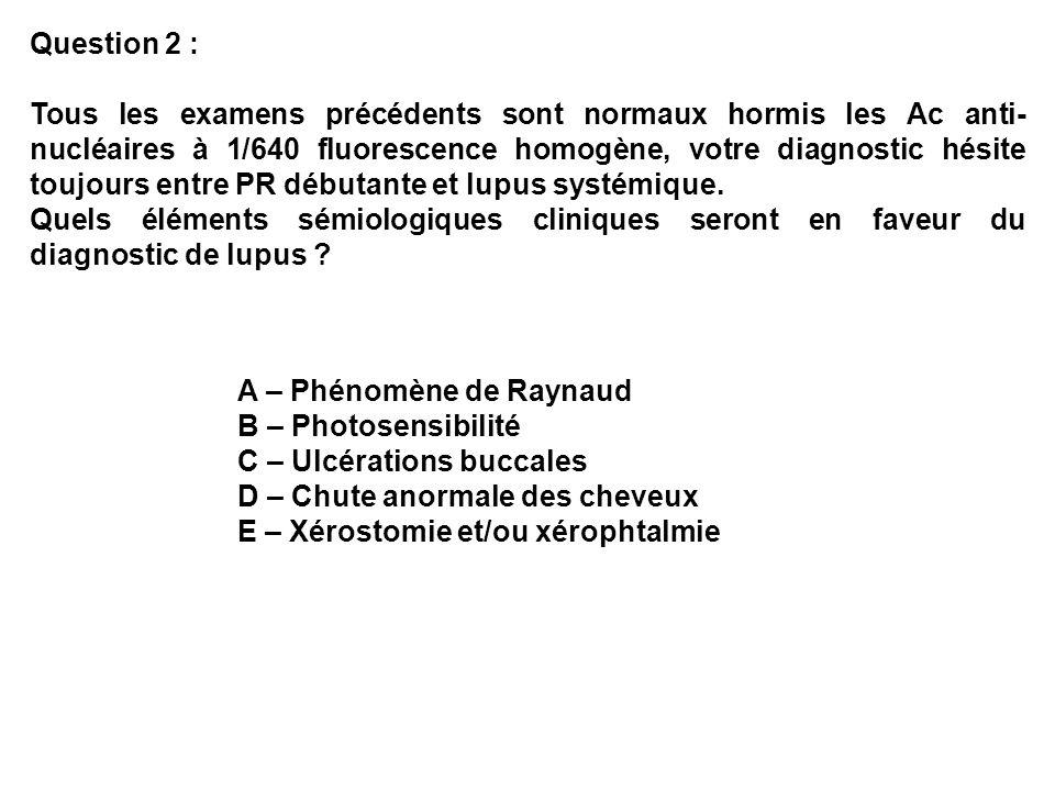 Question 2 : Tous les examens précédents sont normaux hormis les Ac anti- nucléaires à 1/640 fluorescence homogène, votre diagnostic hésite toujours entre PR débutante et lupus systémique.