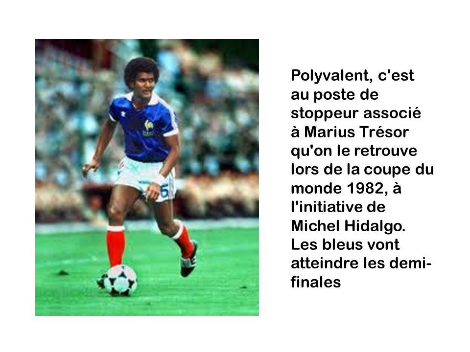 Polyvalent, c est au poste de stoppeur associé à Marius Trésor qu on le retrouve lors de la coupe du monde 1982, à l initiative de Michel Hidalgo.
