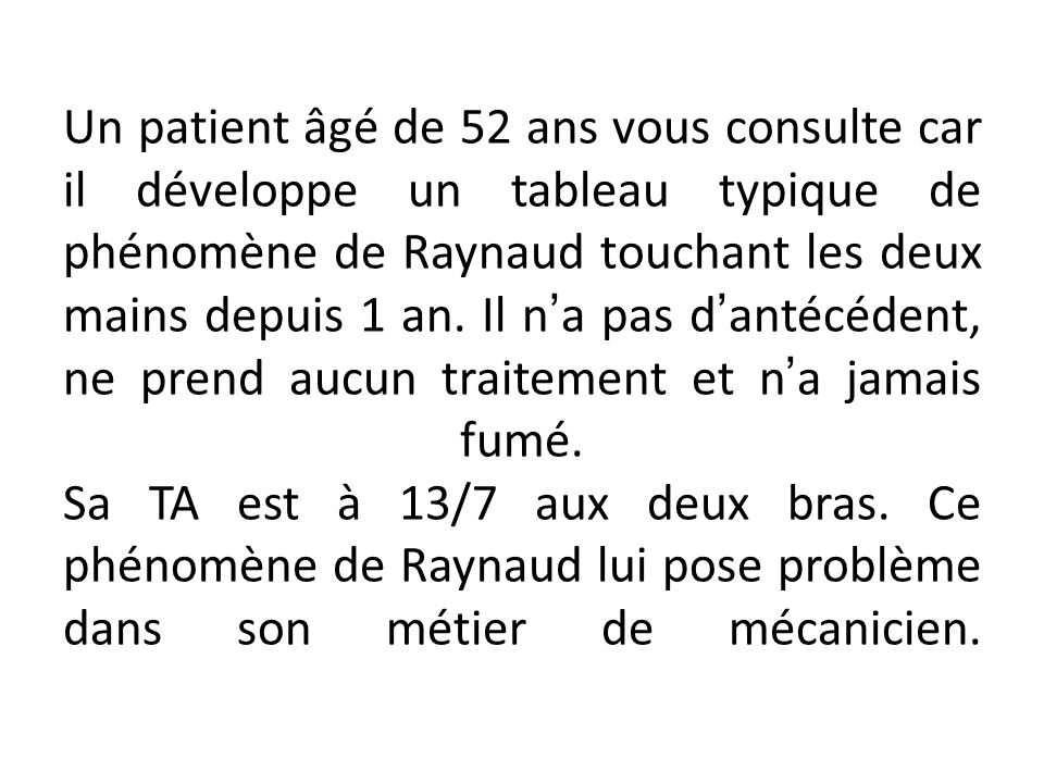 Un patient âgé de 52 ans vous consulte car il développe un tableau typique de phénomène de Raynaud touchant les deux mains depuis 1 an.