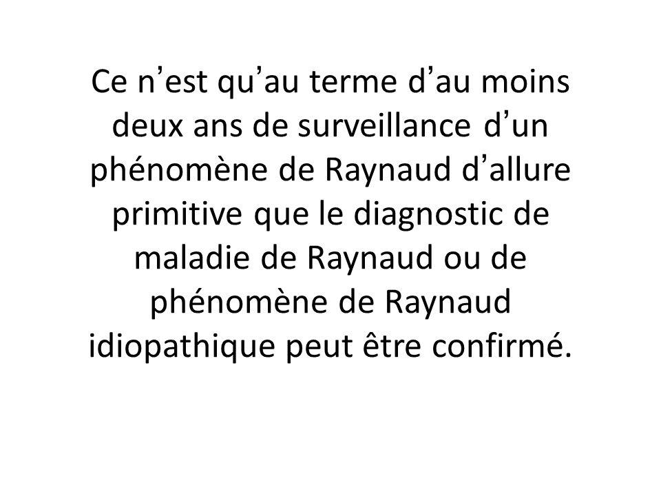 Ce nest quau terme dau moins deux ans de surveillance dun phénomène de Raynaud dallure primitive que le diagnostic de maladie de Raynaud ou de phénomène de Raynaud idiopathique peut être confirmé.