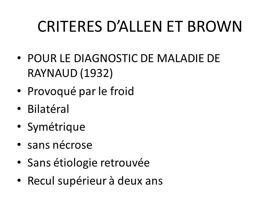 CRITERES DALLEN ET BROWN POUR LE DIAGNOSTIC DE MALADIE DE RAYNAUD (1932) Provoqué par le froid Bilatéral Symétrique sans nécrose Sans étiologie retrouvée Recul supérieur à deux ans