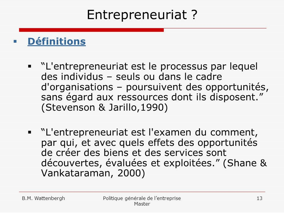 B.M. WattenberghPolitique générale de lentreprise Master 13 Entrepreneuriat ? Définitions L'entrepreneuriat est le processus par lequel des individus