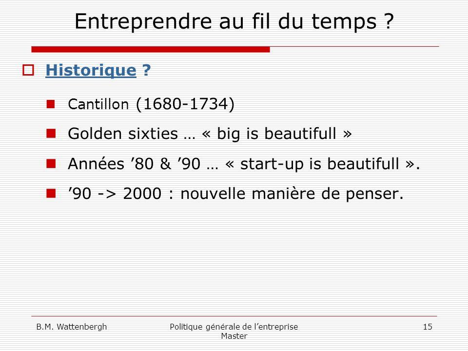 B.M. WattenberghPolitique générale de lentreprise Master 15 Entreprendre au fil du temps ? Historique ? Cantillon (1680-1734) Golden sixties … « big i