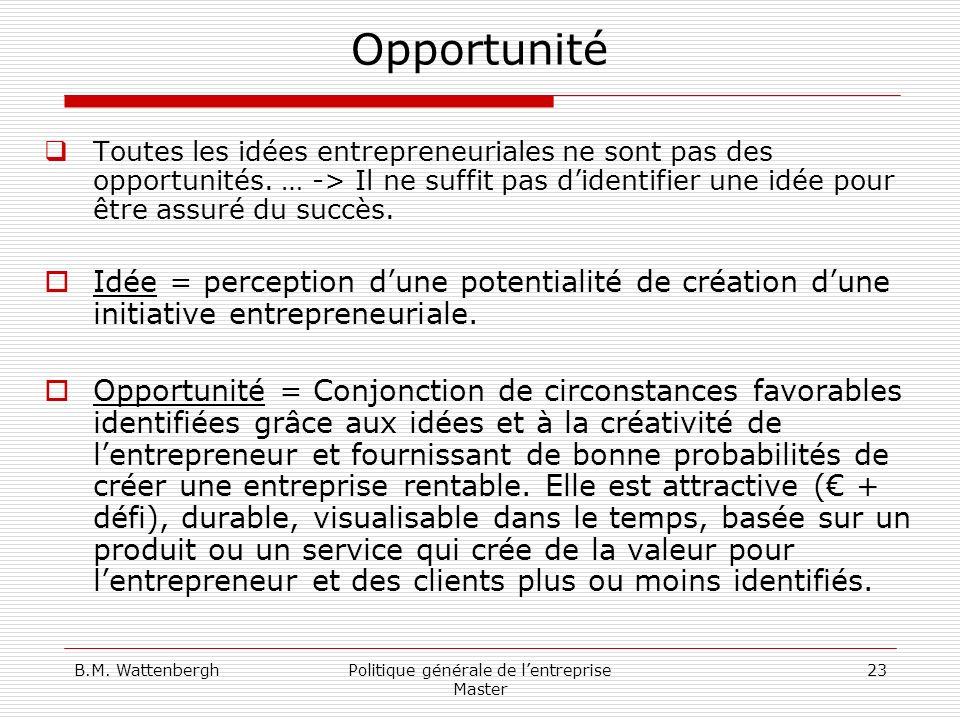 B.M. WattenberghPolitique générale de lentreprise Master 23 Opportunité Toutes les idées entrepreneuriales ne sont pas des opportunités. … -> Il ne su