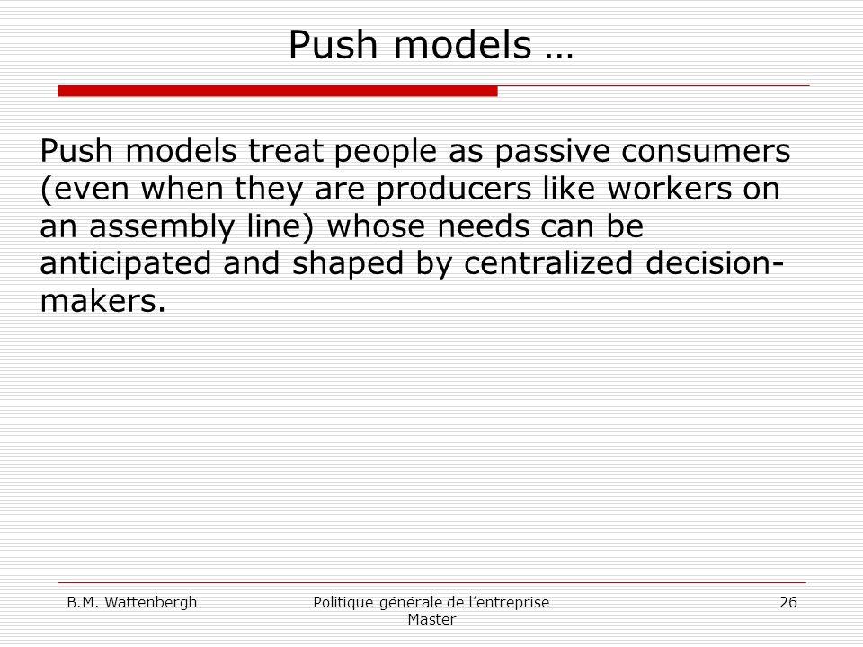 B.M. WattenberghPolitique générale de lentreprise Master 26 Push models … Push models treat people as passive consumers (even when they are producers