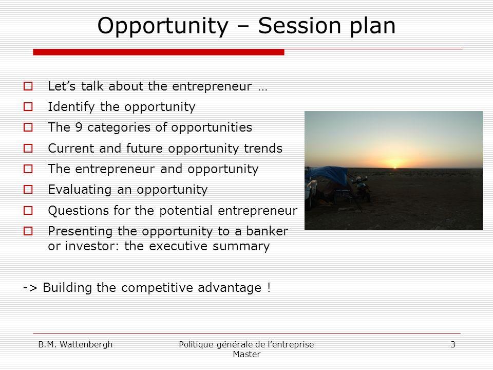 B.M. WattenberghPolitique générale de lentreprise Master 3 Opportunity – Session plan Lets talk about the entrepreneur … Identify the opportunity The