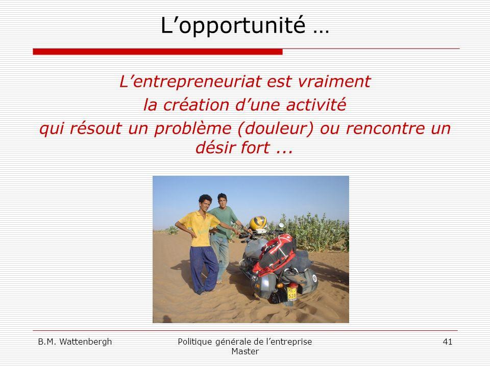 B.M. WattenberghPolitique générale de lentreprise Master 41 Lopportunité … Lentrepreneuriat est vraiment la création dune activité qui résout un probl