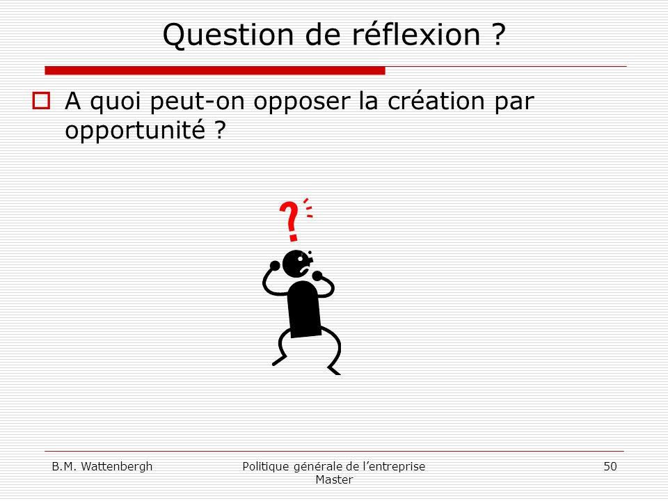 B.M. WattenberghPolitique générale de lentreprise Master 50 Question de réflexion ? A quoi peut-on opposer la création par opportunité ?
