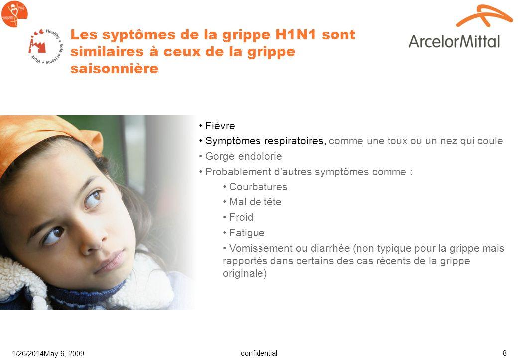 confidential H1N1 Flu 1/26/2014May 6, 2009 8 Les syptômes de la grippe H1N1 sont similaires à ceux de la grippe saisonnière Fièvre Symptômes respiratoires, comme une toux ou un nez qui coule Gorge endolorie Probablement d autres symptômes comme : Courbatures Mal de tête Froid Fatigue Vomissement ou diarrhée (non typique pour la grippe mais rapportés dans certains des cas récents de la grippe originale)
