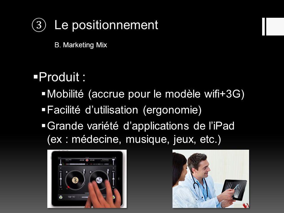 Le positionnement B. Marketing Mix Produit : Mobilité (accrue pour le modèle wifi+3G) Facilité dutilisation (ergonomie) Grande variété dapplications d