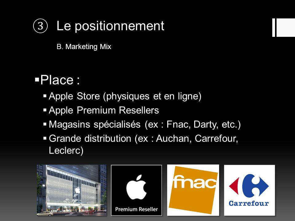 Le positionnement B. Marketing Mix Place : Apple Store (physiques et en ligne) Apple Premium Resellers Magasins spécialisés (ex : Fnac, Darty, etc.) G