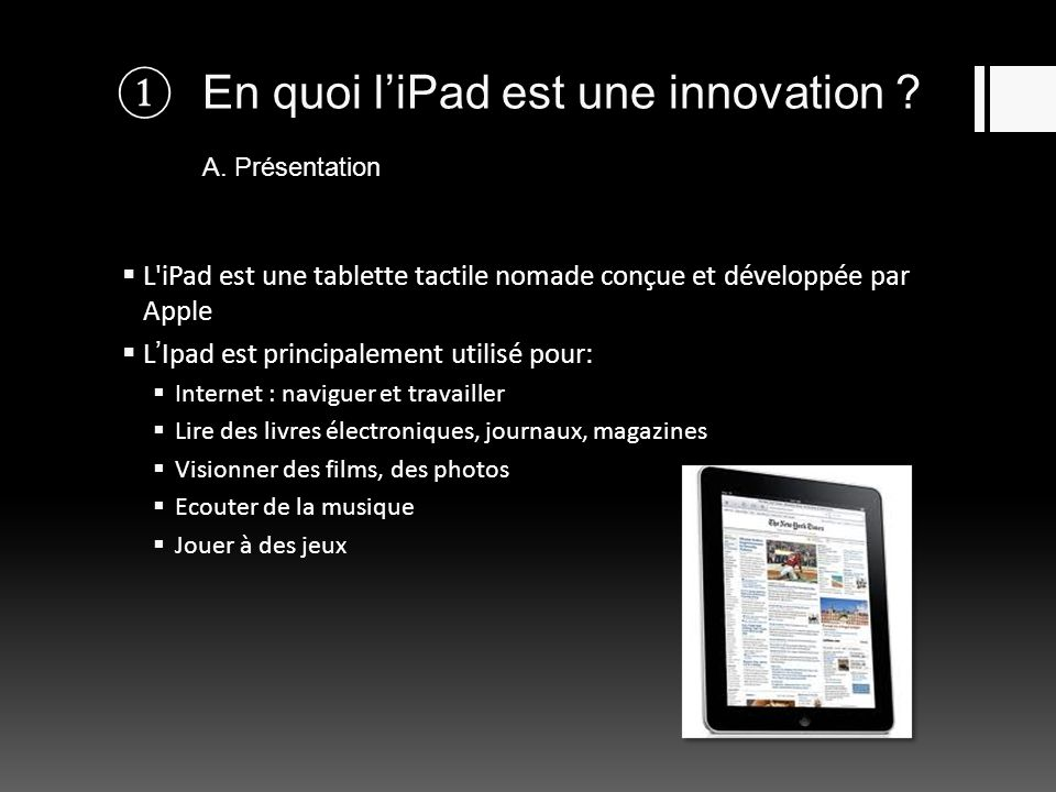 En quoi liPad est une innovation ? A. Présentation L'iPad est une tablette tactile nomade conçue et développée par Apple LIpad est principalement util