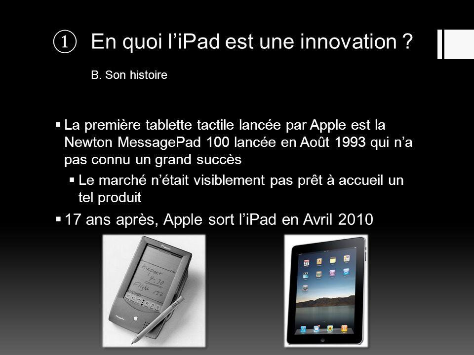 En quoi liPad est une innovation ? B. Son histoire La première tablette tactile lancée par Apple est la Newton MessagePad 100 lancée en Août 1993 qui