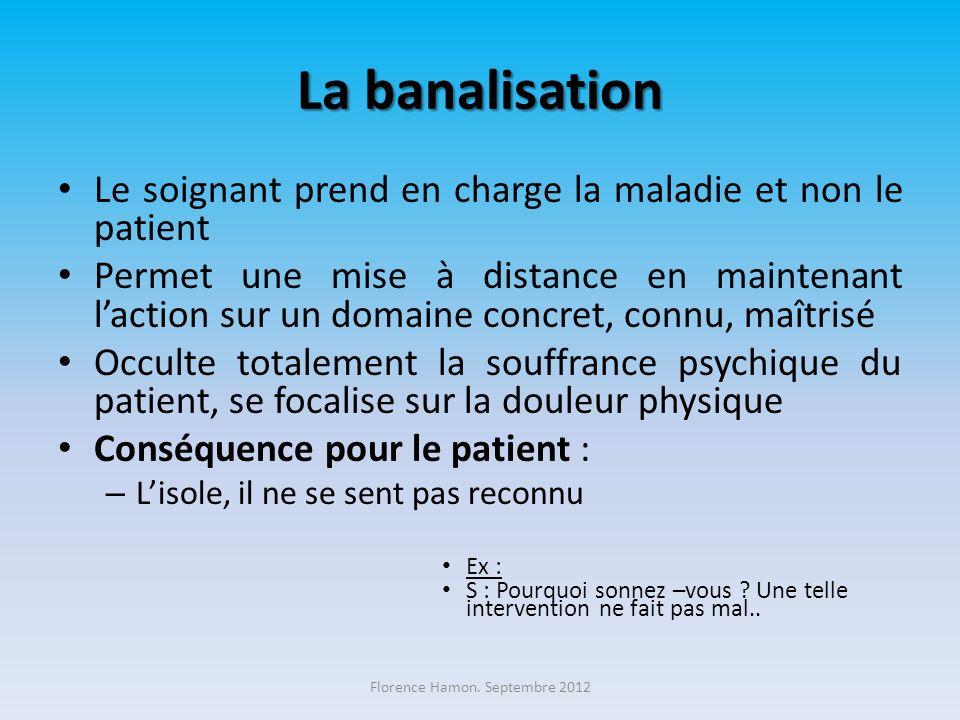 La banalisation Le soignant prend en charge la maladie et non le patient Permet une mise à distance en maintenant laction sur un domaine concret, conn