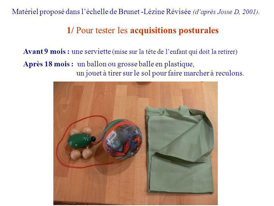 1/ Pour tester les acquisitions posturales Avant 9 mois : une serviette (mise sur la tête de lenfant qui doit la retirer) Après 18 mois : un ballon ou grosse balle en plastique, un jouet à tirer sur le sol pour faire marcher à reculons.