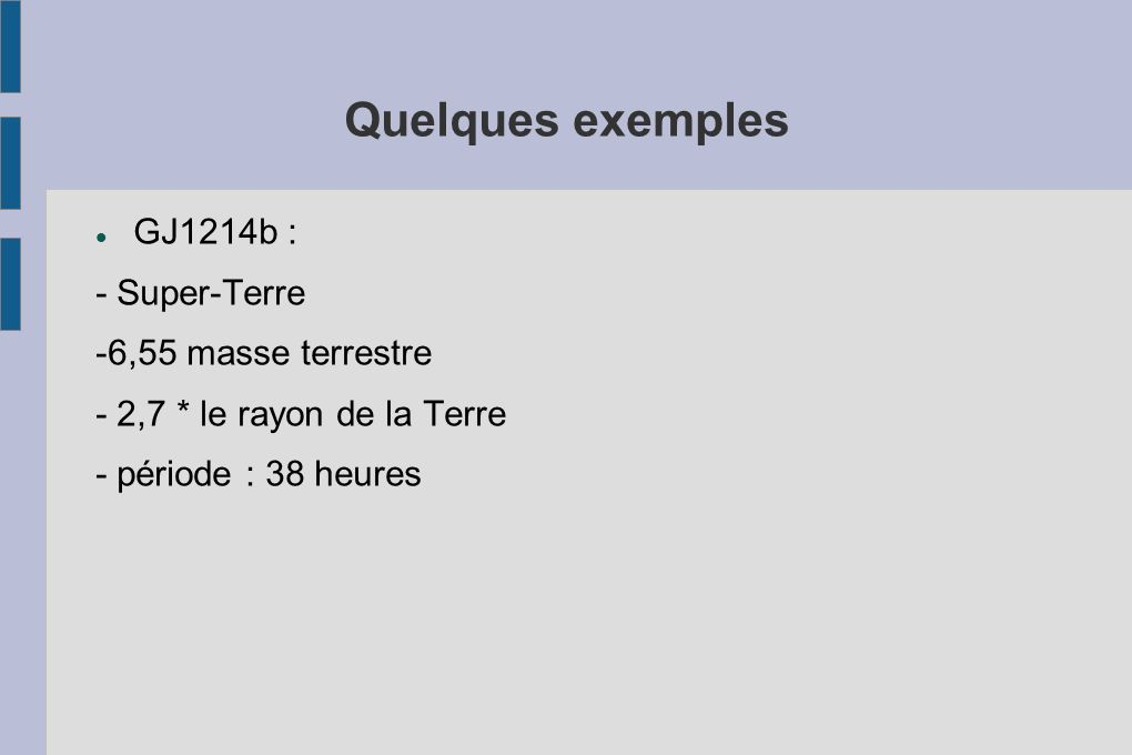 Quelques exemples GJ1214b : - Super-Terre -6,55 masse terrestre - 2,7 * le rayon de la Terre - période : 38 heures