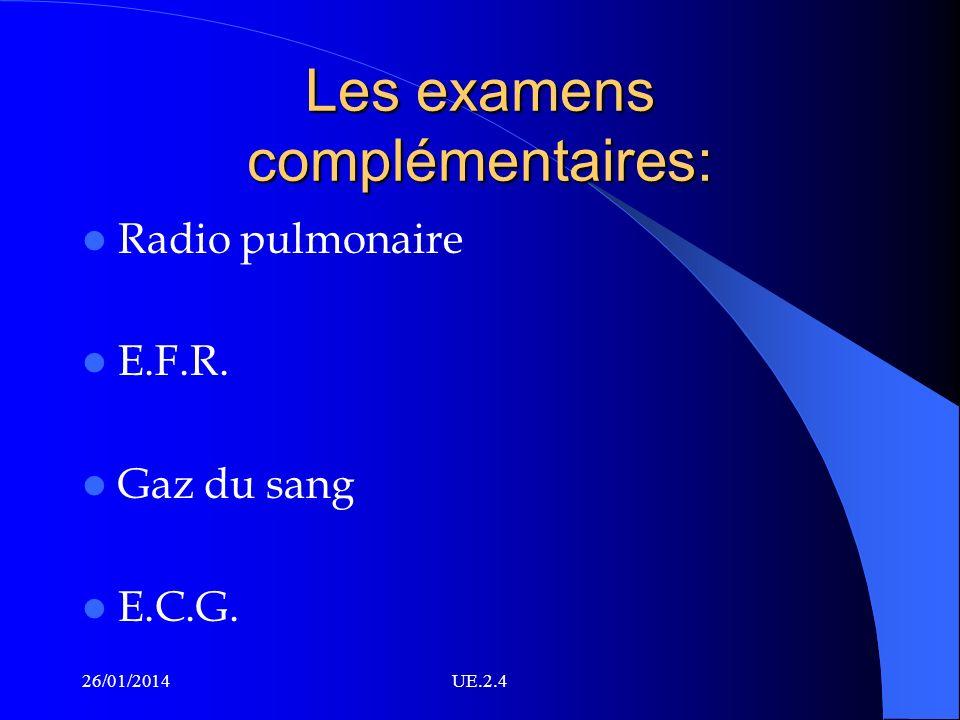 Les examens complémentaires: Radio pulmonaire E.F.R. Gaz du sang E.C.G. 26/01/2014UE.2.4