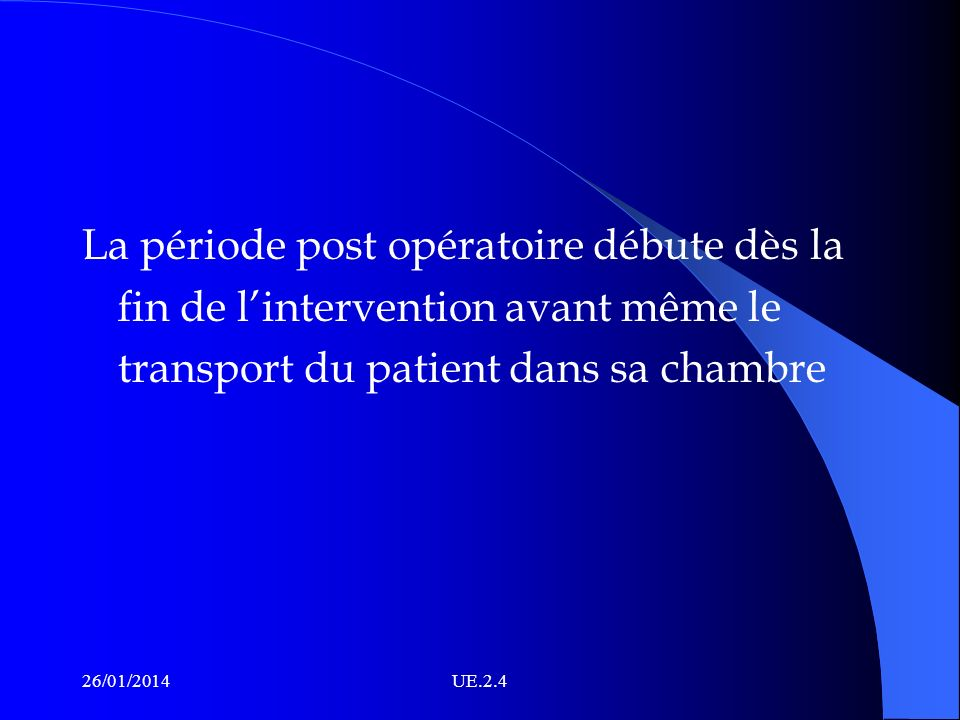 La période post opératoire débute dès la fin de lintervention avant même le transport du patient dans sa chambre 26/01/2014UE.2.4