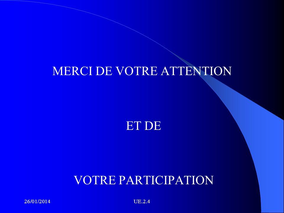 MERCI DE VOTRE ATTENTION ET DE VOTRE PARTICIPATION 26/01/2014UE.2.4