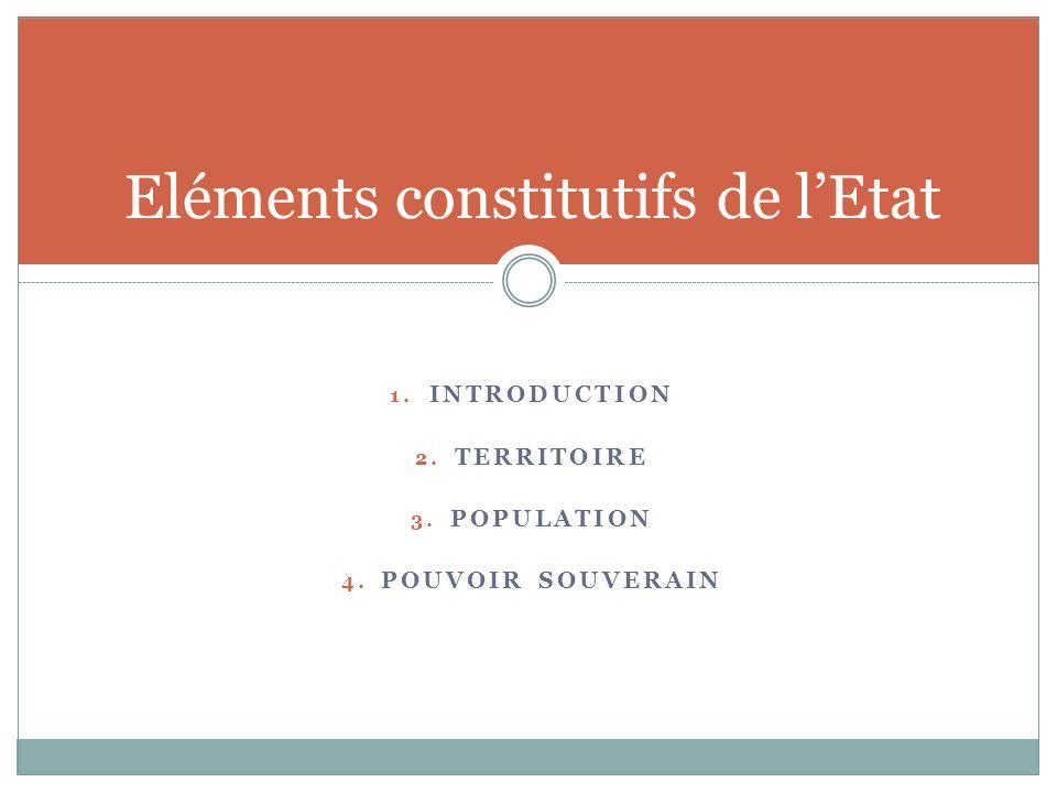 1. INTRODUCTION 2. TERRITOIRE 3. POPULATION 4. POUVOIR SOUVERAIN Eléments constitutifs de lEtat