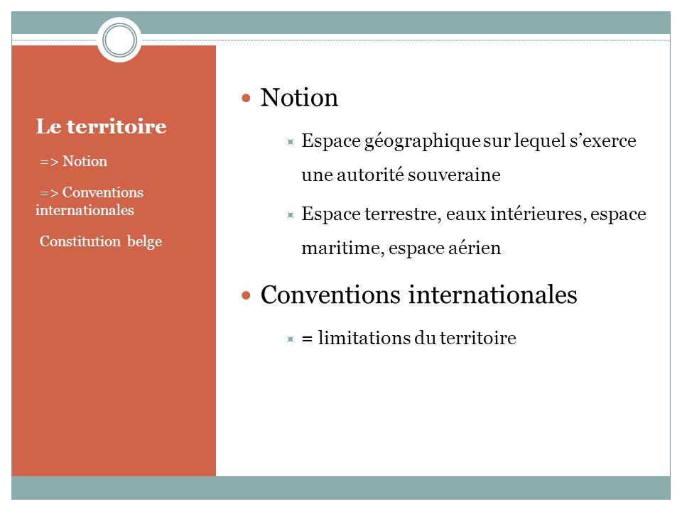 Le territoire => Notion => Conventions internationales Constitution belge Notion Espace géographique sur lequel sexerce une autorité souveraine Espace terrestre, eaux intérieures, espace maritime, espace aérien Conventions internationales = limitations du territoire