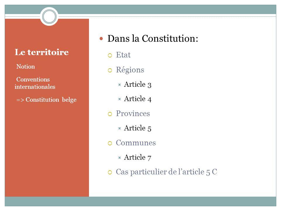 Le territoire Notion Conventions internationales => Constitution belge Dans la Constitution: Etat Régions Article 3 Article 4 Provinces Article 5 Communes Article 7 Cas particulier de larticle 5 C