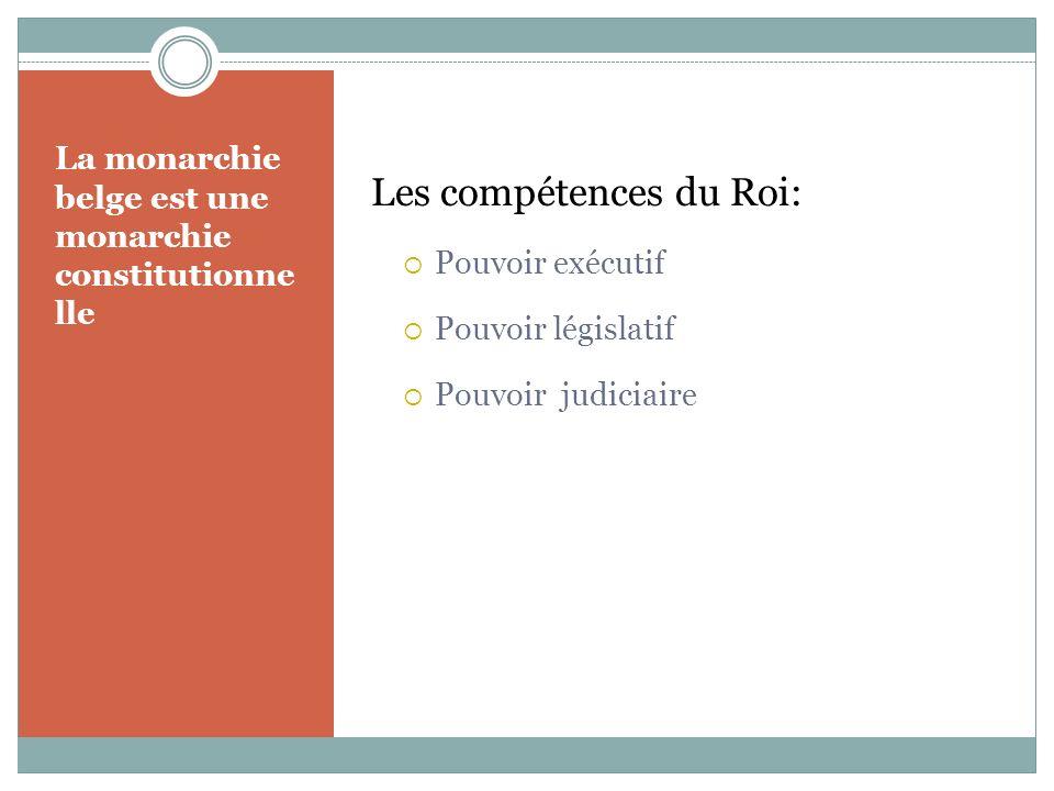 La monarchie belge est une monarchie constitutionne lle Les compétences du Roi: Pouvoir exécutif Pouvoir législatif Pouvoir judiciaire