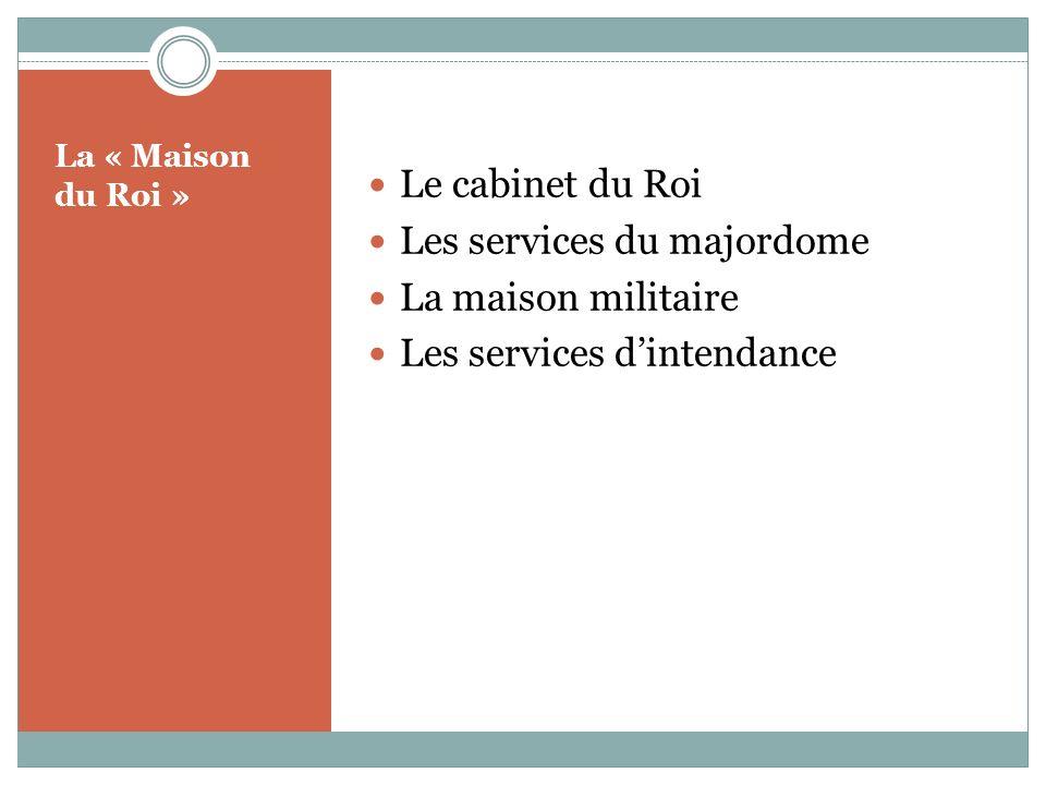 La « Maison du Roi » Le cabinet du Roi Les services du majordome La maison militaire Les services dintendance