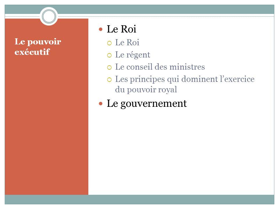 Le pouvoir exécutif Le Roi Le régent Le conseil des ministres Les principes qui dominent lexercice du pouvoir royal Le gouvernement