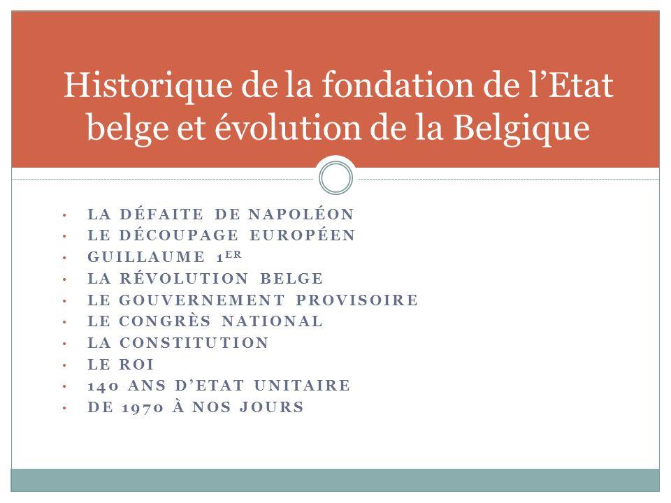 LA DÉFAITE DE NAPOLÉON LE DÉCOUPAGE EUROPÉEN GUILLAUME 1 ER LA RÉVOLUTION BELGE LE GOUVERNEMENT PROVISOIRE LE CONGRÈS NATIONAL LA CONSTITUTION LE ROI 140 ANS DETAT UNITAIRE DE 1970 À NOS JOURS Historique de la fondation de lEtat belge et évolution de la Belgique