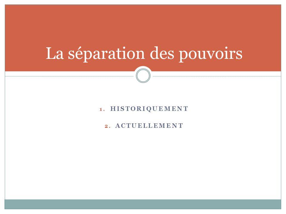 1. HISTORIQUEMENT 2. ACTUELLEMENT La séparation des pouvoirs