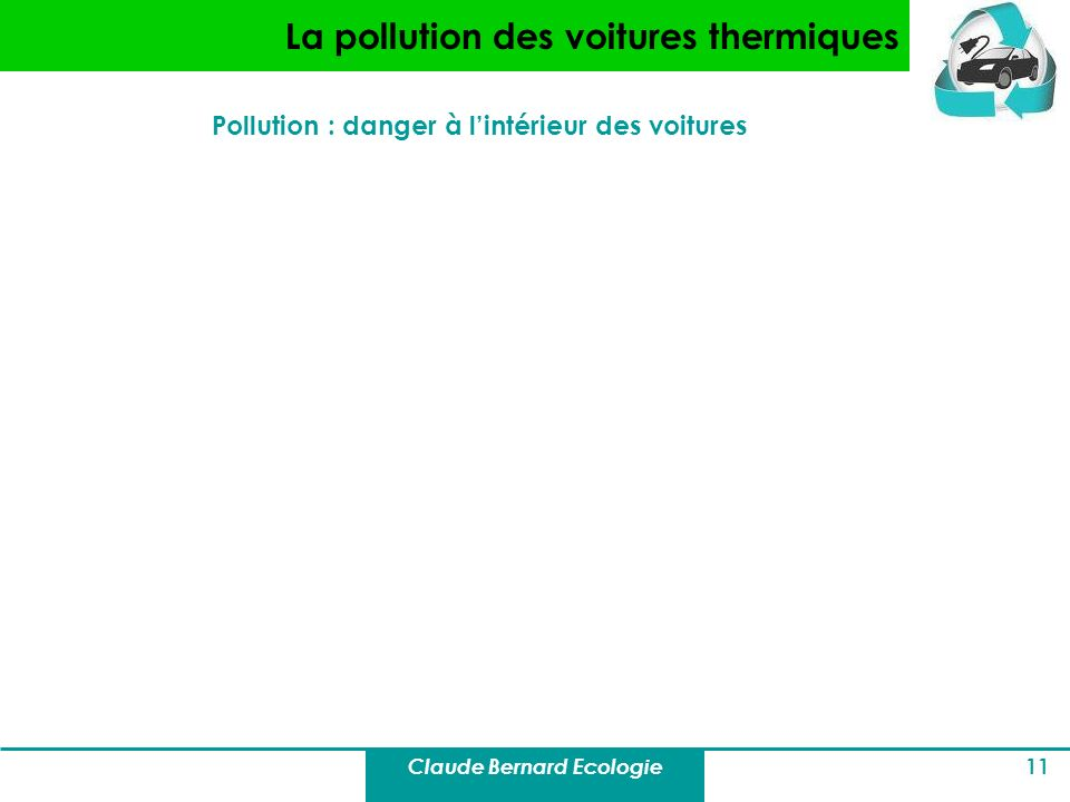 Claude Bernard Ecologie 11 La pollution des voitures thermiques Pollution : danger à lintérieur des voitures