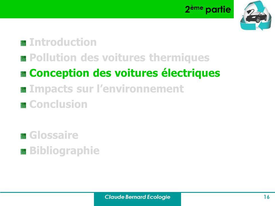 Claude Bernard Ecologie 16 2 ème partie Introduction Pollution des voitures thermiques Conception des voitures électriques Impacts sur lenvironnement